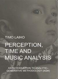 Laiho, Timo: Perception, Time and Music Analysis: An Introduction to Analytic-Generative Methodology