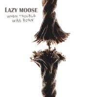 Lazy Moose: When Trouble Was Born