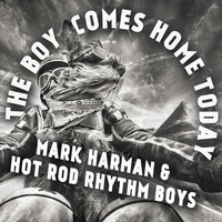 Mark Harman & The Hot Rod Rhythm Boys: The Boy Comes Home Today