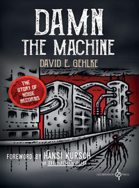 Gehlke, David E.: Damn The Machine - The Story of Noise Records