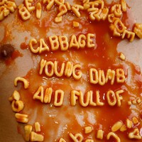 Cabbage: Young, dumb and full of...