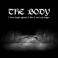 Body: I Have Fought Against It, But I Can't Any Longer