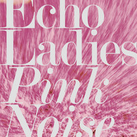 Echo Ladies: Pink noise
