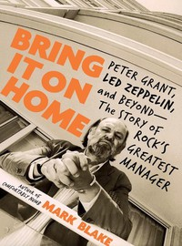 Led Zeppelin: Bring It On Home: Peter Grant, Led Zeppelin, and Beyond - The Story of Rock's Greatest Manager