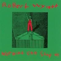 Wyatt, Robert: Nothing Can Stop Us